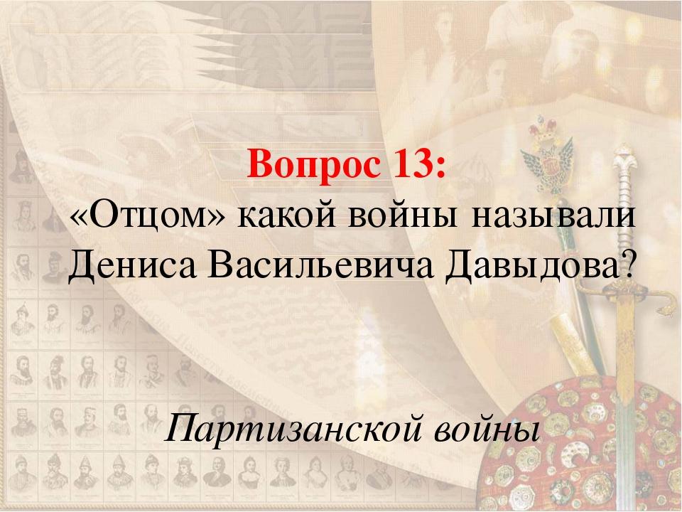 Вопрос 13: «Отцом» какой войны называли Дениса Васильевича Давыдова? Партизан...
