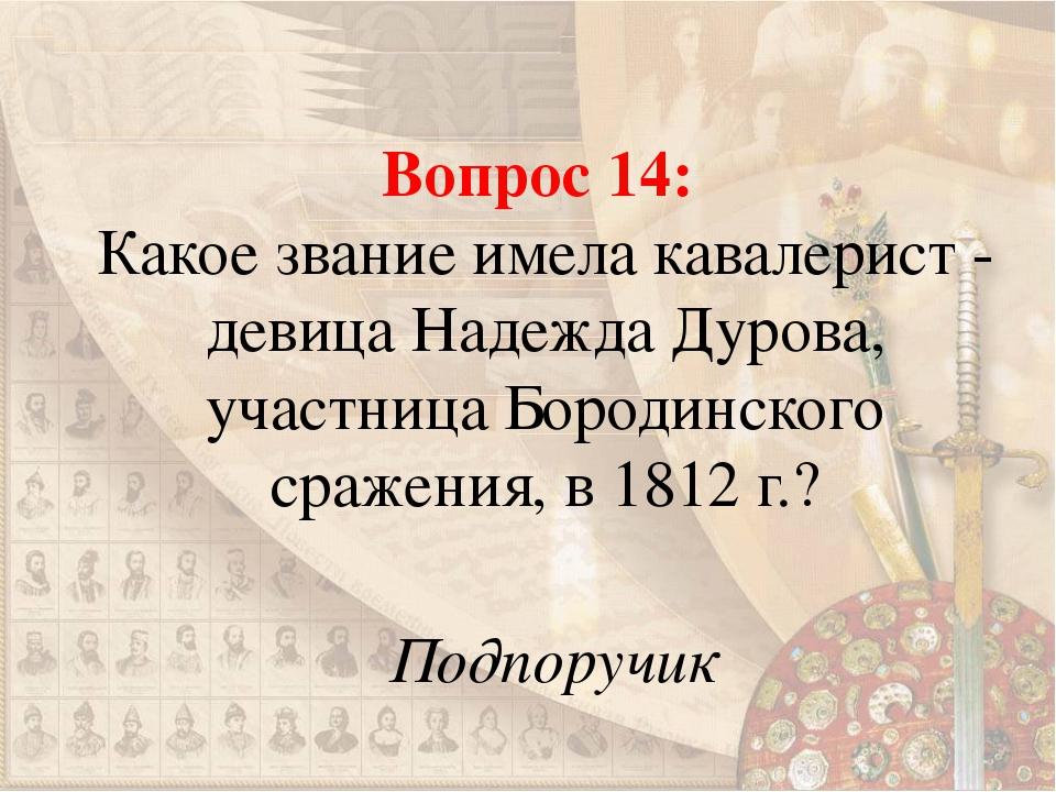 Вопрос 14: Какое звание имела кавалерист - девица Надежда Дурова, участница Б...