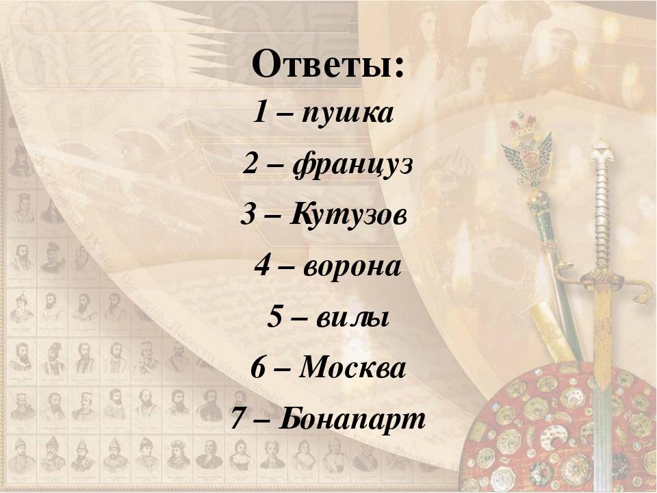 Ответы: 1 – пушка 2 – француз 3 – Кутузов 4 – ворона 5 – вилы 6 – Москва 7 –...