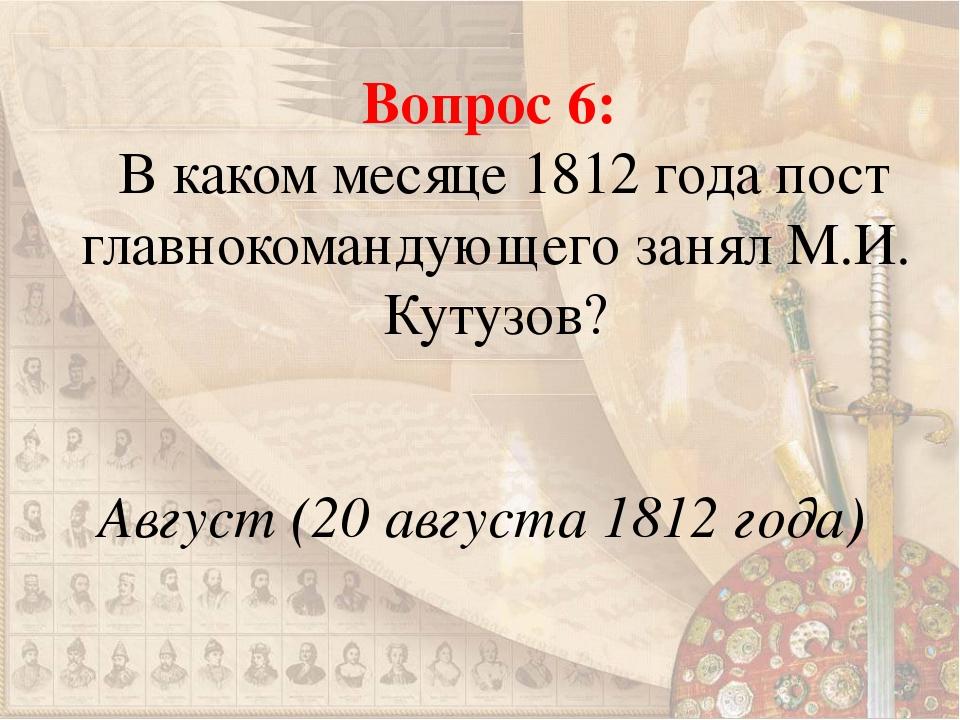 Вопрос 6: В каком месяце 1812 года пост главнокомандующего занял М.И. Кутузов...