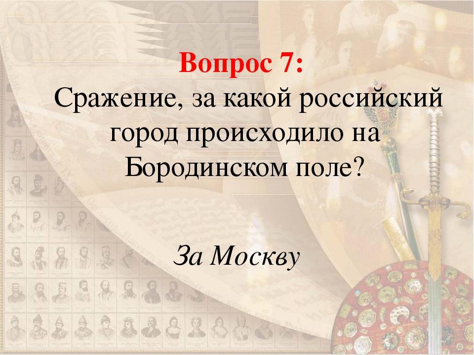 Вопрос 7: Сражение, за какой российский город происходило на Бородинском поле...