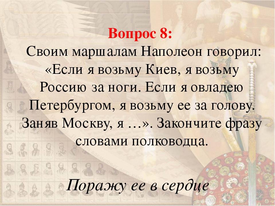Вопрос 8: Своим маршалам Наполеон говорил: «Если я возьму Киев, я возьму Росс...