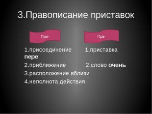 3.Правописание приставок 1.присоединение 1.приставка пере 2.приближение 2.сло