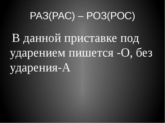 РАЗ(РАС) – РОЗ(РОС) В данной приставке под ударением пишется -О, без ударения-А