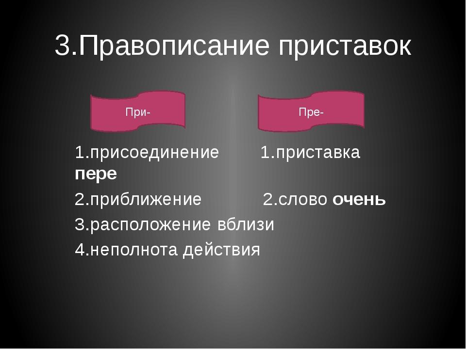 3.Правописание приставок 1.присоединение 1.приставка пере 2.приближение 2.сло...