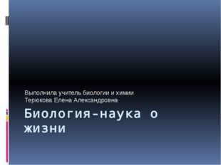 Биология-наука о жизни Выполнила учитель биологии и химии Терюкова Елена Алек