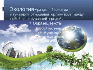 Экология-раздел биологии, изучающий отношения организмов между собой и окружа