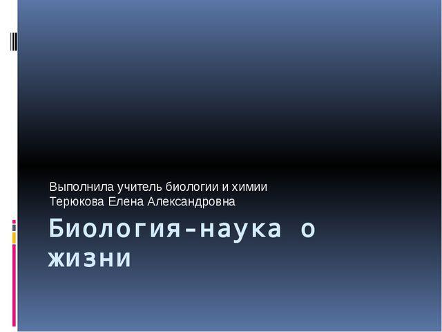 Биология-наука о жизни Выполнила учитель биологии и химии Терюкова Елена Алек...