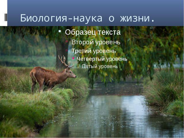 Биология-наука о жизни.