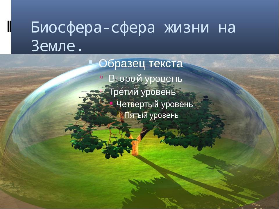 Биосфера-сфера жизни на Земле.
