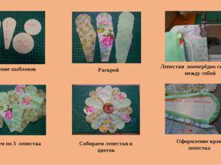 Изготовление шаблонов Раскрой Лепестки поочерёдно сшиваем между собой Оформле