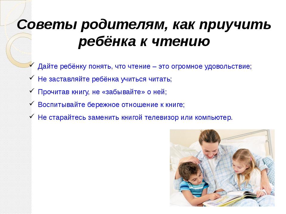 Советы родителям, как приучить ребёнка к чтению Дайте ребёнку понять, что чте...