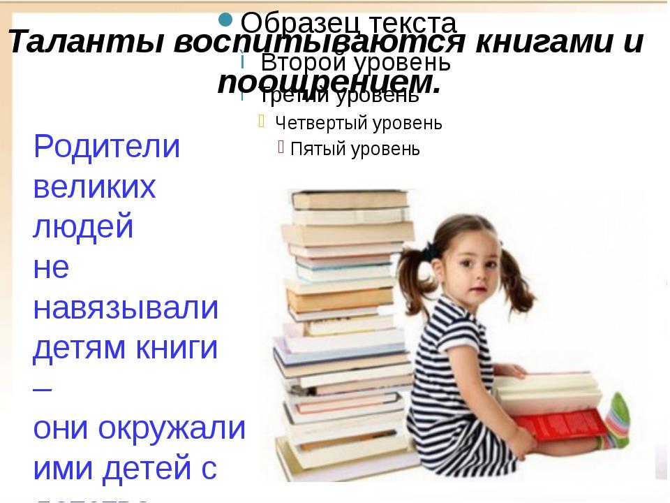 Родители великих людей не навязывали детям книги – они окружали ими детей с...