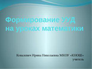 Формирование УУД на уроках математики Ковалевич Ирина Николаевна МКОУ «КНОШ»