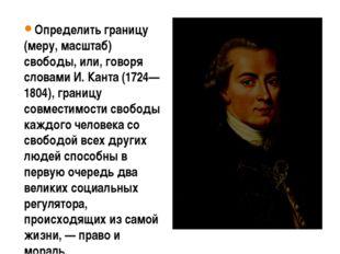 Определить границу (меру, масштаб) свободы, или, говоря словами И. Канта (172