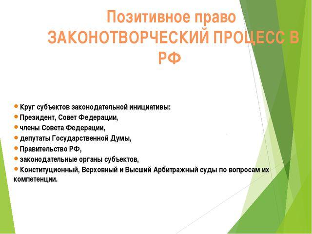 Позитивное право ЗАКОНОТВОРЧЕСКИЙ ПРОЦЕСС В РФ Круг субъектов законодательн...