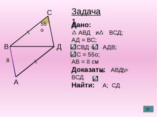 А B C Д 55о 55о 8 8 Задача 1 Дано: АВД и ВСД; АД = ВС; СВД = АДВ; С = 55о; А
