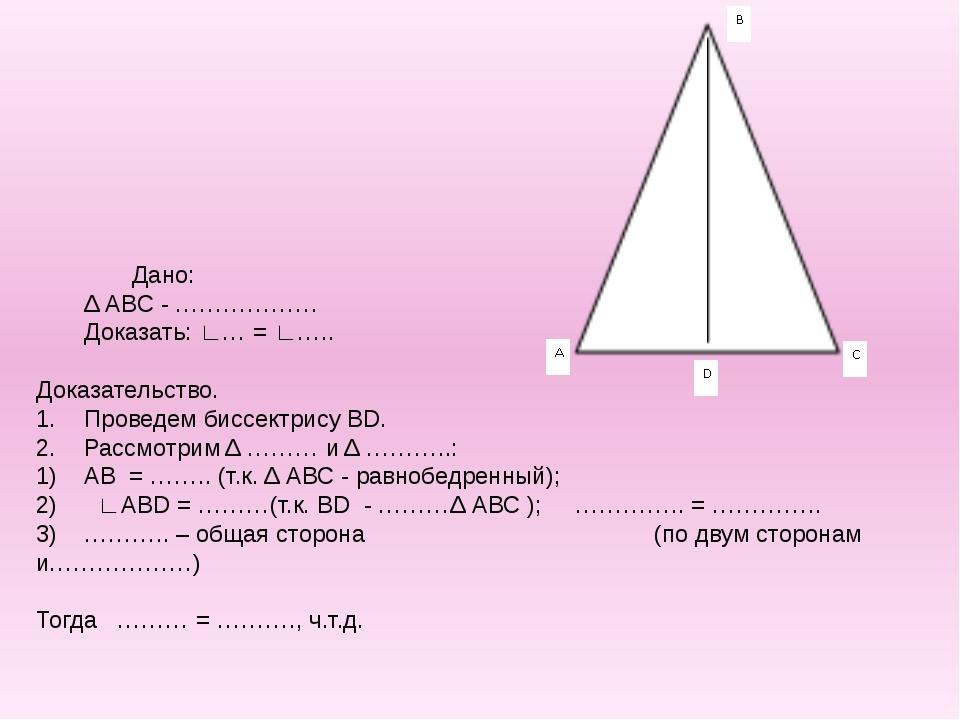 Дано: Δ АВС - ……………… Доказать: ∟… = ∟…..  Доказательство. 1.Проведем би...