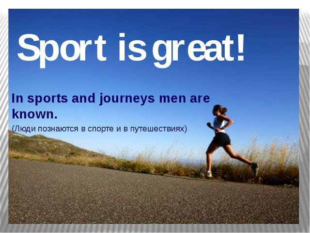 Sport is great! In sports and journeys men are known. (Люди познаются в спорт...