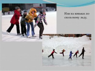 Или на коньках по скользкому льду,