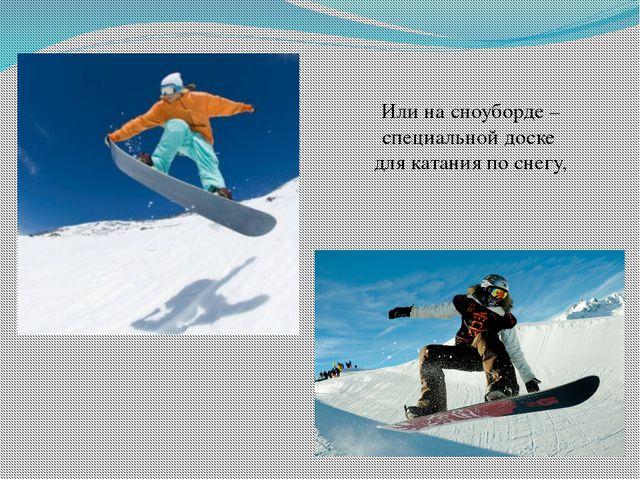 Или на сноуборде – специальной доске для катания по снегу,