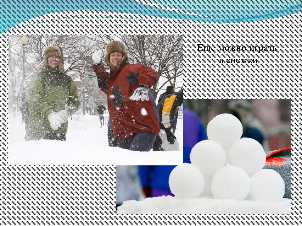 Еще можно играть в снежки