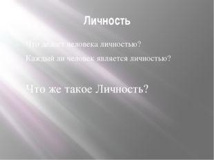 Личность Что делает человека личностью? Каждый ли человек является личностью?