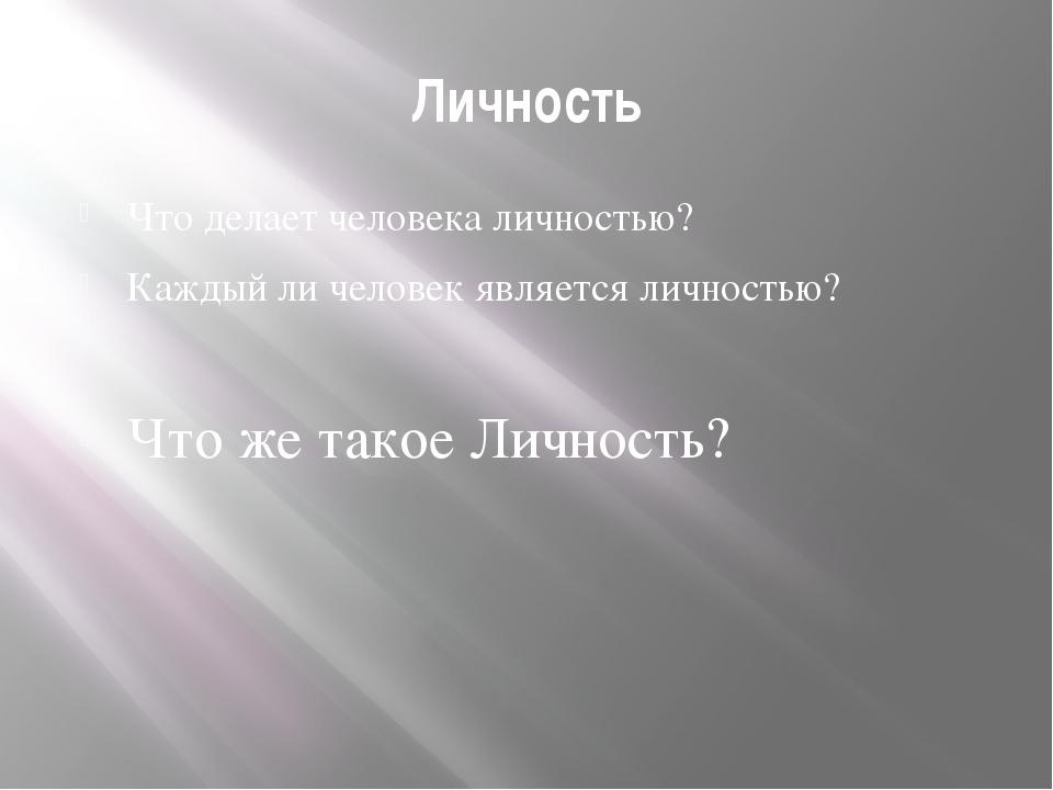 Личность Что делает человека личностью? Каждый ли человек является личностью?...