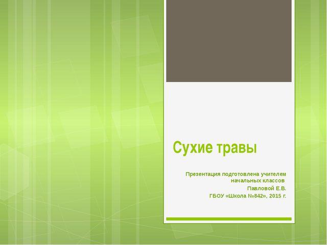 Сухие травы Презентация подготовлена учителем начальных классов Павловой Е.В....