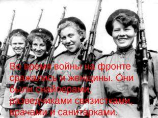 Во время войны на фронте сражались и женщины. Они были снайперами, разведчика