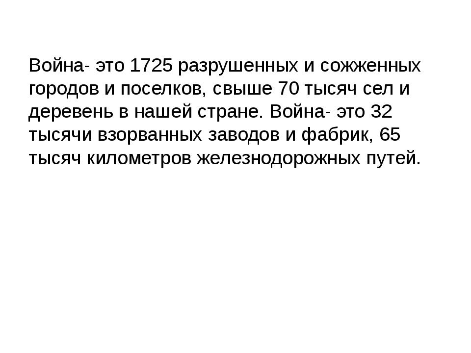 Война- это 1725 разрушенных и сожженных городов и поселков, свыше 70 тысяч се...