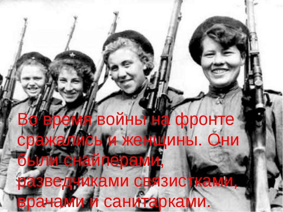 Во время войны на фронте сражались и женщины. Они были снайперами, разведчика...