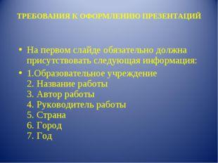 ТРЕБОВАНИЯ К ОФОРМЛЕНИЮ ПРЕЗЕНТАЦИЙ На первом слайде обязательно должна прису