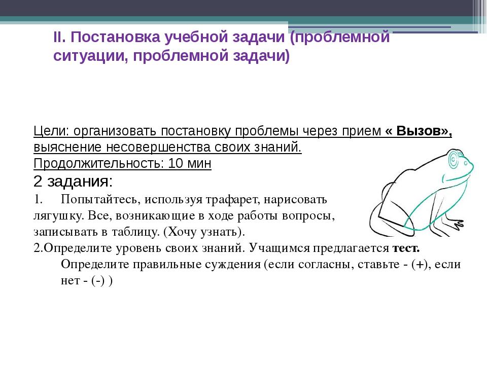 II. Постановка учебной задачи (проблемной ситуации, проблемной задачи) Цели:...