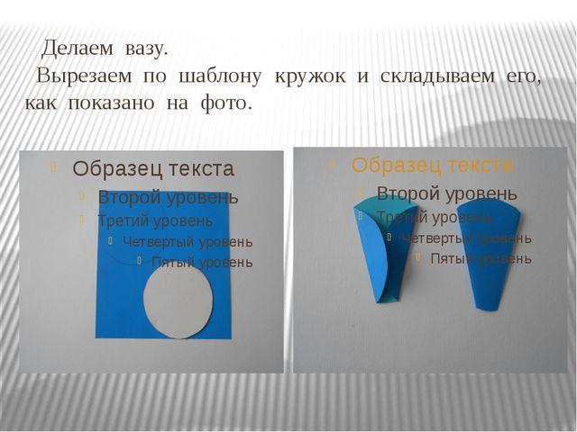Делаем вазу. Вырезаем по шаблону кружок и складываем его, как показано на фо...