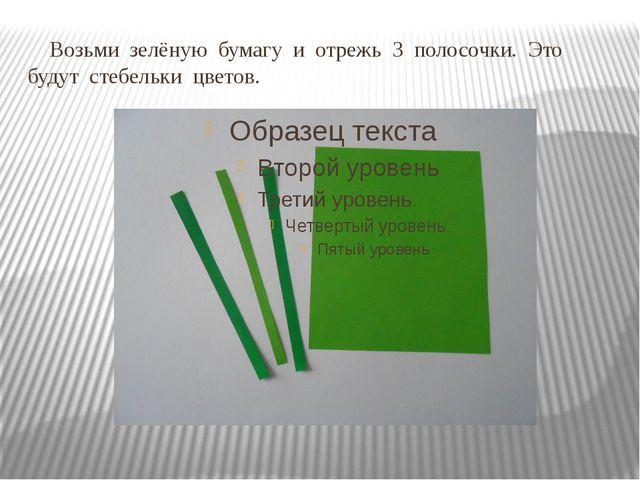 Возьми зелёную бумагу и отрежь 3 полосочки. Это будут стебельки цветов.