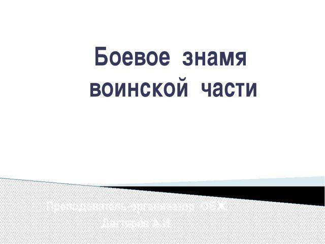 Боевое знамя воинской части Преподаватель-организатор ОБЖ Дегтярёв А.И.