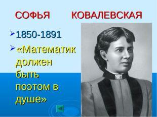 СОФЬЯ КОВАЛЕВСКАЯ 1850-1891 «Математик должен быть поэтом в душе»