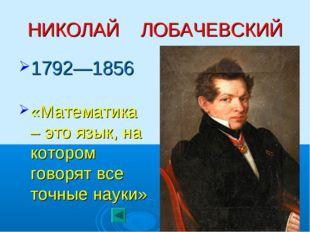 НИКОЛАЙ ЛОБАЧЕВСКИЙ 1792—1856 «Математика – это язык, на котором говорят все
