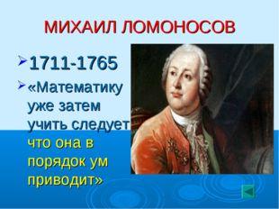 МИХАИЛ ЛОМОНОСОВ 1711-1765 «Математику уже затем учить следует, что она в пор