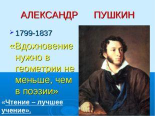 АЛЕКСАНДР ПУШКИН 1799-1837 «Вдохновение нужно в геометрии не меньше, чем в по