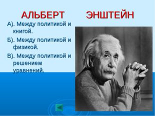 АЛЬБЕРТ ЭНШТЕЙН А). Между политикой и книгой. Б). Между политикой и физикой.