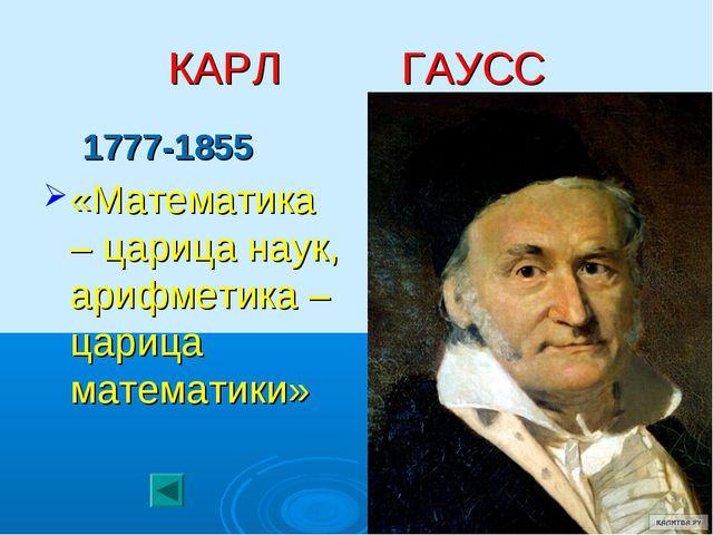 КАРЛ ГАУСС 1777-1855 «Математика – царица наук, арифметика – царица математики»