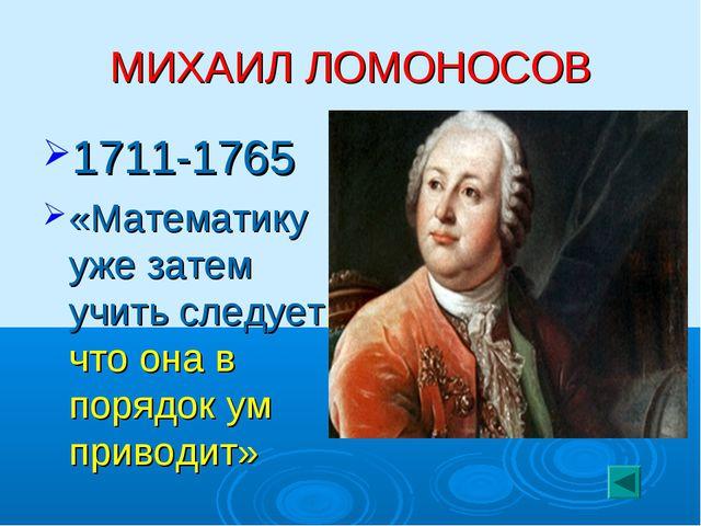 МИХАИЛ ЛОМОНОСОВ 1711-1765 «Математику уже затем учить следует, что она в пор...