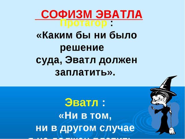 СОФИЗМ ЭВАТЛА Протагор : «Каким бы ни было решение суда, Эватл должен заплат...