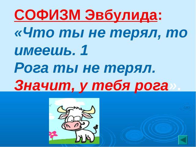 СОФИЗМ Эвбулида: «Что ты не терял, то имеешь. 1 Рога ты не терял. Значит, у т...