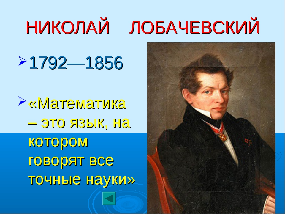 НИКОЛАЙ ЛОБАЧЕВСКИЙ 1792—1856 «Математика – это язык, на котором говорят все...
