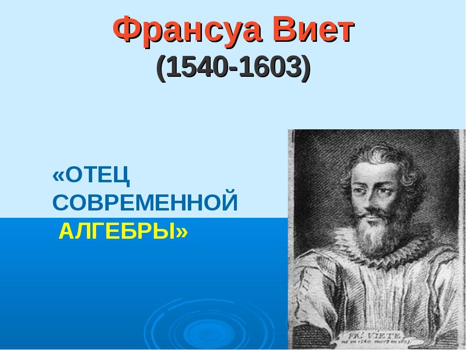 Франсуа Виет (1540-1603) «ОТЕЦ СОВРЕМЕННОЙ АЛГЕБРЫ»