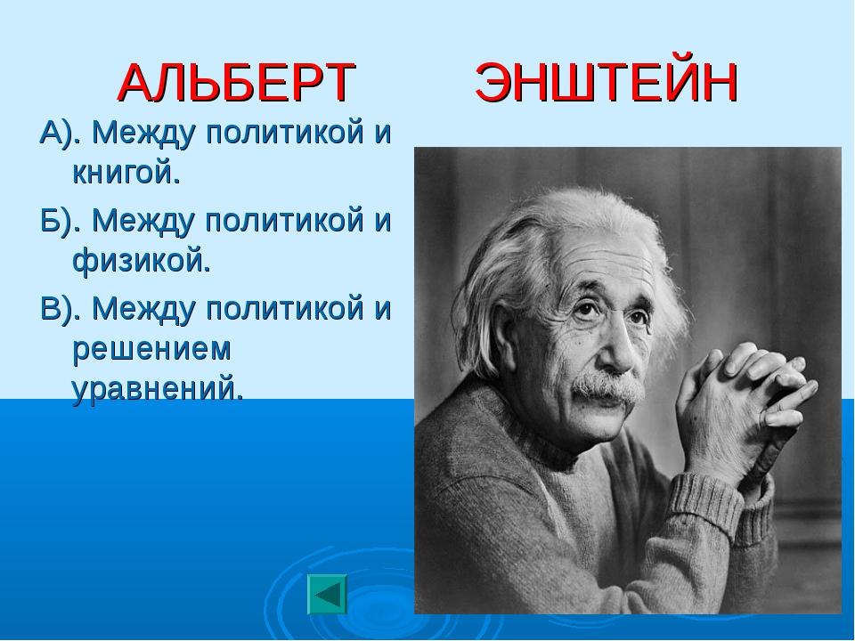 АЛЬБЕРТ ЭНШТЕЙН А). Между политикой и книгой. Б). Между политикой и физикой....