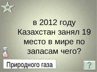 в 2012 году Казахстан занял 19 место в мире по запасам чего? 17